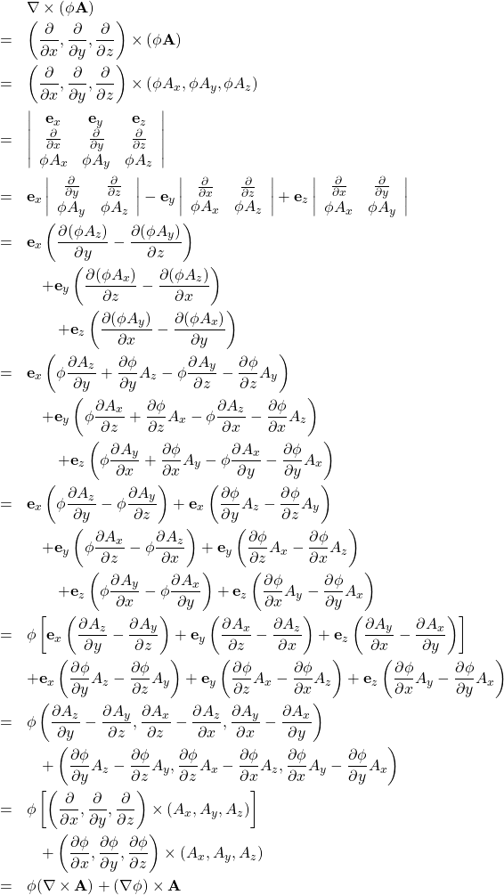 \begin{eqnarray*} &&\nabla \times (\phi {\bf A}) \\ &=& \left( \frac{\partial }{\partial x }, \frac{\partial }{\partial y }, \frac{\partial}{\partial z } \right)\times (\phi {\bf A})\\ &=& \left( \frac{\partial }{\partial x }, \frac{\partial }{\partial y }, \frac{\partial}{\partial z } \right) \times \left( \phi A_x , \phi A_y , \phi A_z \right)\\ &=& \left| \begin{array}{ccc} {\bf e}_x & {\bf e}_y & {\bf e}_z\\ \frac{\partial }{\partial x }& \frac{\partial }{\partial y }& \frac{\partial}{\partial z }\\ \phi A_x & \phi A_y & \phi A_z \end{array} \right| \\ &=& {\bf e}_x \left| \begin{array}{cc} \frac{\partial }{\partial y }& \frac{\partial}{\partial z }\\ \phi A_y & \phi A_z \end{array} \right| - {\bf e}_y \left| \begin{array}{cc} \frac{\partial }{\partial x }& \frac{\partial}{\partial z }\\ \phi A_x & \phi A_z \end{array} \right| + {\bf e}_z \left| \begin{array}{cc} \frac{\partial }{\partial x }& \frac{\partial}{\partial y } \\ \phi A_x & \phi A_y \end{array} \right| \\ &=& {\bf e}_x \left( \frac{\partial (\phi A_z)}{\partial y } - \frac{\partial (\phi A_y)}{\partial z } \right) \\ && \quad + {\bf e}_y \left( \frac{\partial (\phi A_x)}{\partial z } - \frac{\partial (\phi A_z)}{\partial x } \right) \\ && \qquad + {\bf e}_z \left( \frac{\partial (\phi A_y)}{\partial x } - \frac{\partial (\phi A_x)}{\partial y } \right) \\ &=&        {\bf e}_x \left( \phi \frac{\partial A_z}{\partial y } + \frac{\partial \phi}{\partial y }A_z - \phi \frac{\partial A_y}{\partial z } - \frac{\partial \phi}{\partial z }A_y \right) \\ && \quad + {\bf e}_y \left( \phi \frac{\partial A_x}{\partial z } + \frac{\partial \phi}{\partial z }A_x - \phi \frac{\partial A_z}{\partial x } - \frac{\partial \phi}{\partial x }A_z \right) \\ &&\qquad + {\bf e}_z \left( \phi \frac{\partial A_y}{\partial x } + \frac{\partial \phi}{\partial x }A_y - \phi \frac{\partial A_x}{\partial y } - \frac{\partial \phi}{\partial y }A_x\right) \\ &=&        {\bf e}_x \left( \phi\frac{\partial A_z}{\partial y} -\phi \fr