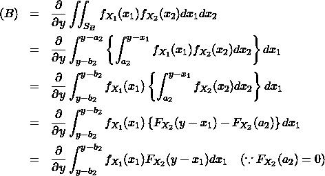 \begin{eqnarray*} (B) &=& \frac{\partial }{\partial y} \iint_{S_B} f_{X_1}(x_1) f_{X_2}(x_2) dx_1 dx_2 \\ &=& \frac{\partial }{\partial y} \int_{y-b_2}^{y-a_2} \left\{ \int_{a_2}^{y-x_1} f_{X_1}(x_1) f_{X_2}(x_2) dx_2 \right\} dx_1 \\ &=& \frac{\partial }{\partial y} \int_{y-b_2}^{y-b_2} f_{X_1}(x_1) \left\{ \int_{a_2}^{y-x_1} f_{X_2}(x_2) dx_2 \right\} dx_1 \\ &=& \frac{\partial }{\partial y} \int_{y-b_2}^{y-b_2} f_{X_1}(x_1) \left\{ F_{X_2}(y-x_1) - F_{X_2}(a_2) \right\} dx_1 \\ &=& \frac{\partial }{\partial y} \int_{y-b_2}^{y-b_2} f_{X_1}(x_1) F_{X_2}(y-x_1) dx_1 \quad (\because F_{X_2}(a_2)=0) \end{eqnarray*}