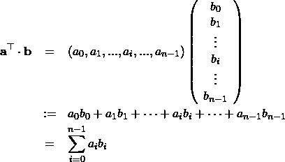 \begin{eqnarray*} {\bf a}^{\top} \cdot {\bf b} &=& \left( a_0, a_1,...,a_i,...,a_{n-1} \right) \left( \begin{array}{c} b_0\\ b_1\\ \vdots \\ b_i \\ \vdots \\ b_{n-1} \end{array} \right)\\ &:=& a_0 b_0 + a_1 b_1 + \cdots + a_i b_i + \cdots + a_{n-1} b_{n-1} \\ &=& \sum_{i=0}^{n-1} a_i b_i \end{eqnarray*}