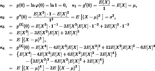 \begin{eqnarray*} \kappa_0 &=& g(0) = \ln \varphi(0) = \ln 1 = 0, \quad \kappa_1 = g'(0) = \frac{E(X)}{1} = E[X]=\mu, \\ \kappa_2 &=& g''(0)= \frac{E[X^2]\cdot1 - E[X]^2}{1^2} = E\left\big[(X-\mu)^2\right\big] = \sigma^2, \\ \kappa_3 &=& g^{(3)}(0) = E[X^3]\cdot1^{-1} -3E[X^2]E[X]\cdot 1^{-2} + 2E[X]^3\cdot 1^{-3} \\ &=& E[X^3] -3E[X^2]E[X] + 2E[X]^3 \\ &=& E\left\big[(X-\mu)^3\right\big], \\ \kappa_4 &=& g^{(4)}(0) = E[X^4] -4 E[X^3]E[X] -3 E[X^2]^2 +12 E[X^2]E[X]^2 -6 E[X]^4 \\ &=& \left\{E[X^4] -4 E[X^3]E[X] +6 E[X^2]E[X]^2 -3 E[X]^4 \right\} \\ && \quad \quad - \left\{3 E[X^2]^2 -6 E[X^2]E[X]^2 +3 E[X]^4 \right\}\\ &=& E\left\big[(X-\mu)^4\right\big] - 3E\left\big[(X-\mu)^2\right\big] \end{eqnarray*}