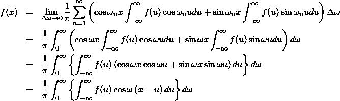 \begin{eqnarray*} f(x) &=& \lim_{\Delta \omega \to 0} \frac{1}{\pi} \sum^{\infty}_{n=1} \left( \cos \omega_n x \int^{\infty}_{-\infty} f(u) \cos \omega_n u du + \sin \omega_n x \int^{\infty}_{-\infty} f(u) \sin \omega_n u du \right) \Delta \omega \nonumber \\ &=& \frac{1}{\pi} \int^{\infty}_{0} \left( \cos \omega x \int^{\infty}_{-\infty} f(u) \cos \omega u du + \sin \omega x \int^{\infty}_{-\infty} f(u) \sin \omega u du \right) d \omega \nonumber \\ &=& \frac{1}{\pi} \int^{\infty}_{0} \left\{ \int^{\infty}_{-\infty} f(u) \left( \cos \omega x \cos \omega u + \sin \omega x \sin \omega u \right) du \right\} d \omega \nonumber \\ &=& \frac{1}{\pi} \int^{\infty}_{0} \left\{ \int^{\infty}_{-\infty} f(u) \cos \omega \left( x - u \right) du \right\} d \omega \end{eqnarray*}