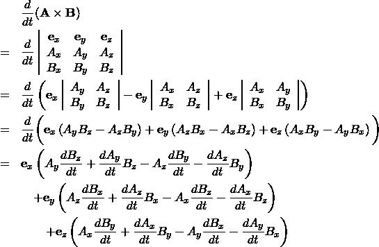 \begin{eqnarray*} && \frac{d}{dt} ({\bf A} \times {\bf B}) \\ &=& \frac{d}{dt}  \left| \begin{array}{ccc} {\bf e}_x & {\bf e}_y & {\bf e}_z\\ A_x & A_y & A_z\\ B_x & B_y & B_z \end{array} \right| \\ &=& \frac{d}{dt}  \left( {\bf e}_x \left| \begin{array}{cc} A_y & A_z\\ B_y & B_z \end{array} \right| - {\bf e}_y \left| \begin{array}{cc} A_x & A_z\\ B_x & B_z \end{array} \right| + {\bf e}_z \left| \begin{array}{cc} A_x & A_y \\ B_x & B_y \end{array} \right| \right) \\ &=& \frac{d}{dt} \bigg(  {\bf e}_x \left( A_y B_z - A_z B_y \right) +{\bf e}_y \left( A_z B_x - A_x B_z \right) +{\bf e}_z \left( A_x B_y - A_y B_x \right) \bigg)\\ &=&  {\bf e}_x \left( A_y \frac{dB_z}{dt} + \frac{dA_y}{dt} B_z - A_z \frac{dB_y}{dt} - \frac{dA_z}{dt} B_y \right)\\ &&\quad +{\bf e}_y \left( A_z \frac{dB_x}{dt} + \frac{dA_z}{dt} B_x - A_x \frac{dB_z}{dt} - \frac{dA_x}{dt} B_z \right)\\ &&\qquad +{\bf e}_z \left( A_x \frac{dB_y}{dt} + \frac{dA_x}{dt} B_y - A_y \frac{dB_x}{dt} - \frac{dA_y}{dt} B_x \right) \end{eqnarray*}