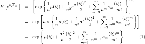 \begin{eqnarray*} E\left\big[e^{i\xi\overline{X}_n} \right\big] &=&\left[\exp \left\{\frac{1}{n}\mu(i\xi)+\frac{1}{n^2}\sigma^2\frac{(i\xi)^2}{2}+ \sum_{m=3}^{\infty} \frac{1}{n^m}\kappa_m \frac{(i\xi)^m}{m!} \right\} \right]^n \\ &=&\exp \left[n \times \left\{\frac{1}{n}\mu(i\xi)+\frac{1}{n^2}\sigma^2\frac{(i\xi)^2}{2}+ \sum_{m=3}^{\infty} \frac{1}{n^m}\kappa_m \frac{(i\xi)^m}{m!} \right\} \right] \\ &=&\exp \left\{\mu(i\xi)+\frac{\sigma^2}{n}\frac{(i\xi)^2}{2}+ \sum_{m=3}^{\infty} \frac{1}{\&#59;n^{m-1}}\kappa_m \frac{(i\xi)^m}{m!} \right\} \label{Eave02} \end{eqnarray}