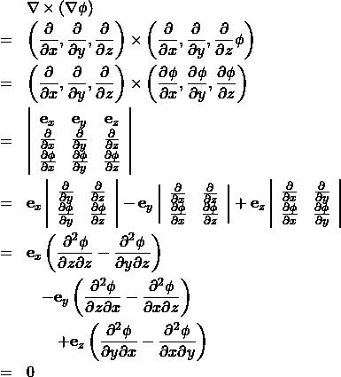 \begin{eqnarray*} &&\nabla \times (\nabla \phi ) \\ &=& \left( \frac{\partial }{\partial x }, \frac{\partial }{\partial y }, \frac{\partial}{\partial z } \right) \times \left( \frac{\partial }{\partial x }, \frac{\partial }{\partial y }, \frac{\partial}{\partial z } \phi \right)\\ &=& \left( \frac{\partial }{\partial x }, \frac{\partial }{\partial y }, \frac{\partial}{\partial z } \right) \times \left( \frac{\partial \phi }{\partial x }, \frac{\partial \phi }{\partial y }, \frac{\partial \phi }{\partial z } \right)\\ &=& \left| \begin{array}{ccc} {\bf e}_x & {\bf e}_y & {\bf e}_z\\ \frac{\partial }{\partial x }& \frac{\partial }{\partial y }& \frac{\partial}{\partial z }\\ \frac{\partial \phi }{\partial x } & \frac{\partial \phi }{\partial y } & \frac{\partial \phi }{\partial z } \end{array} \right| \\ &=& {\bf e}_x \left| \begin{array}{cc} \frac{\partial }{\partial y }& \frac{\partial}{\partial z }\\ \frac{\partial \phi }{\partial y } & \frac{\partial \phi }{\partial z } \end{array} \right| - {\bf e}_y \left| \begin{array}{cc} \frac{\partial }{\partial x }& \frac{\partial}{\partial z }\\ \frac{\partial \phi }{\partial x } &  \frac{\partial \phi }{\partial z } \end{array} \right| + {\bf e}_z \left| \begin{array}{cc} \frac{\partial }{\partial x }& \frac{\partial}{\partial y } \\ \frac{\partial \phi }{\partial x } & \frac{\partial \phi }{\partial y } \end{array} \right| \\ &=& {\bf e}_x \left( \frac{\partial^2 \phi}{ \partial z \partial z } - \frac{\partial^2 \phi}{ \partial y \partial z }  \right) \\ && \quad - {\bf e}_y \left( \frac{\partial^2 \phi}{ \partial z \partial x } - \frac{\partial^2 \phi}{ \partial x \partial z }  \right) \\ && \qquad + {\bf e}_z \left( \frac{\partial^2 \phi}{ \partial y \partial x } - \frac{\partial^2 \phi}{ \partial x \partial y }  \right) \\ &=&  0 \end{eqnarray*}