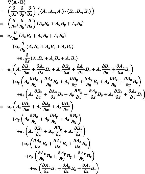 \begin{eqnarray*} && \nabla ({\bf A} \cdot {\bf B}) \\ &=&  \left( \frac{\partial}{\partial x }, \frac{\partial}{\partial y }, \frac{\partial}{\partial z } \right) \Big( \left( A_x , A_y , A_z \right) \cdot \left( B_x , B_y , B_z \right) \Big) \\ &=&  \left( \frac{\partial}{\partial x }, \frac{\partial}{\partial y }, \frac{\partial}{\partial z } \right) \left( A_x B_x + A_y B_y + A_z B_z \right)  \\ &=& {\bf e}_x \frac{\partial }{\partial x } \left( A_x B_x + A_y B_y + A_z B_z \right)  \\ && \quad +{\bf e}_y\frac{\partial }{\partial y } \left( A_x B_x + A_y B_y + A_z B_z \right)  \\ && \qquad +{\bf e}_z\frac{\partial }{\partial z } \left( A_x B_x + A_y B_y + A_z B_z \right)  \\ &=&  {\bf e}_x \left( A_x \frac{\partial B_x}{\partial x } + \frac{\partial A_x }{\partial x } B_x +  A_y \frac{\partial B_y}{\partial x } + \frac{\partial A_y }{\partial x } B_y +  A_z \frac{\partial B_z}{\partial x } + \frac{\partial A_z }{\partial x } B_z \right)  \\ && \quad + {\bf e}_y \left( A_x \frac{\partial B_x}{\partial y } + \frac{\partial A_x }{\partial y } B_x +  A_y \frac{\partial B_y}{\partial y } + \frac{\partial A_y }{\partial y } B_y +  A_z \frac{\partial B_z}{\partial y } + \frac{\partial A_z }{\partial y } B_z \right)  \\ && \qquad + {\bf e}_z \left( A_x \frac{\partial B_x}{\partial z } + \frac{\partial A_x }{\partial z } B_x +  A_y \frac{\partial B_y}{\partial z } + \frac{\partial A_y }{\partial z } B_y +  A_z \frac{\partial B_z}{\partial z } + \frac{\partial A_z }{\partial z } B_z \right)  \\ &=&  {\bf e}_x \left( A_x \frac{\partial B_x}{\partial x } +  A_y \frac{\partial B_y}{\partial x } +  A_z \frac{\partial B_z}{\partial x }  \right)  \\ && \quad + {\bf e}_y \left( A_x \frac{\partial B_x}{\partial y } +  A_y \frac{\partial B_y}{\partial y } +  A_z \frac{\partial B_z}{\partial y }  \right)  \\ && \qquad + {\bf e}_z \left( A_x \frac{\partial B_x}{\partial z } +  A_y \frac{\partial B_y}{\partial z }+  A_z \frac{\partial B_z}{\partial z }  \right)  \\ && \quad \qquad + {
