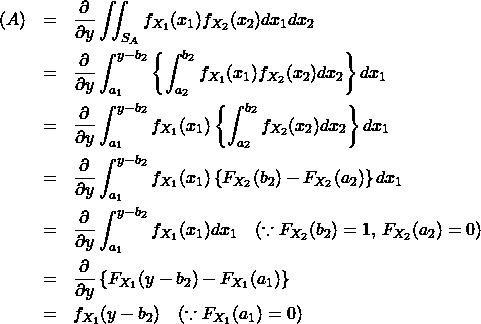 \begin{eqnarray*} (A) &=& \frac{\partial }{\partial y} \iint_{S_A} f_{X_1}(x_1) f_{X_2}(x_2) dx_1 dx_2 \\ &=& \frac{\partial }{\partial y} \int_{a_1}^{y-b_2} \left\{ \int_{a_2}^{b_2} f_{X_1}(x_1) f_{X_2}(x_2) dx_2 \right\} dx_1 \\ &=& \frac{\partial }{\partial y} \int_{a_1}^{y-b_2} f_{X_1}(x_1) \left\{ \int_{a_2}^{b_2} f_{X_2}(x_2) dx_2 \right\} dx_1 \\ &=& \frac{\partial }{\partial y} \int_{a_1}^{y-b_2} f_{X_1}(x_1) \left\{ F_{X_2}(b_2) - F_{X_2}(a_2) \right\} dx_1 \\ &=& \frac{\partial }{\partial y} \int_{a_1}^{y-b_2} f_{X_1}(x_1) dx_1 \quad (\because F_{X_2}(b_2)=1, \, F_{X_2}(a_2)=0) \\ &=& \frac{\partial }{\partial y} \left\{ F_{X_1}(y-b_2) - F_{X_1}(a_1) \right\} \\ &=& f_{X_1}(y-b_2) \quad (\because F_{X_1}(a_1)=0) \\ \end{eqnarray*}