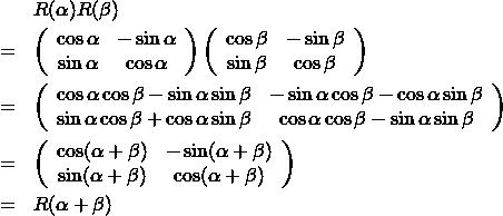 \begin{eqnarray*} && R(\alpha)R(\beta)\\ &=& \left( \begin{array}{cc} \cos \alpha & - \sin \alpha\\ \sin \alpha & \cos \alpha \end{array} \right) \left( \begin{array}{cc} \cos \beta & - \sin \beta\\ \sin \beta & \cos \beta \end{array} \right)\\ &=& \left( \begin{array}{cc} \cos \alpha \cos \beta - \sin \alpha \sin \beta & - \sin \alpha \cos \beta - \cos \alpha \sin \beta \\ \sin \alpha \cos \beta + \cos \alpha \sin \beta & \cos \alpha \cos \beta - \sin \alpha \sin \beta \end{array} \right)\\ &=& \left( \begin{array}{cc} \cos ( \alpha + \beta ) & - \sin ( \alpha + \beta ) \\ \sin ( \alpha + \beta )  & \cos ( \alpha + \beta )  \end{array} \right)\\ &=& R(\alpha + \beta) \end{eqnarray*}
