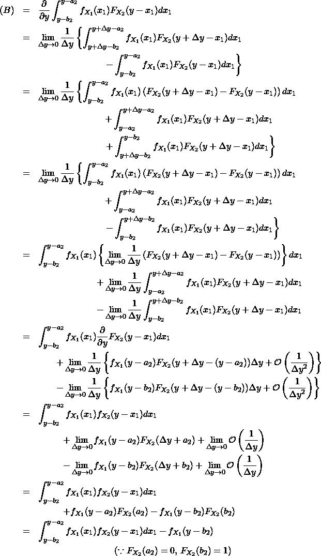 \begin{eqnarray*} (B) &=& \frac{\partial }{\partial y} \int_{y-b_2}^{y-a_2} f_{X_1}(x_1) F_{X_2}(y-x_1) dx_1 \\ &=& \lim_{\Delta y \to 0} \frac{1}{\Delta y} \left\{ \int_{y+\Delta y-b_2}^{y+\Delta y-a_2} f_{X_1}(x_1) F_{X_2}(y+\Delta y-x_1) dx_1 \right \\ && \hspace{80pt} \left - \int_{y-b_2}^{y-a_2} f_{X_1}(x_1) F_{X_2}(y-x_1) dx_1\right\}\\ &=& \lim_{\Delta y \to 0} \frac{1}{\Delta y} \left\{ \int_{y-b_2}^{y-a_2} f_{X_1}(x_1) \left( F_{X_2}(y+\Delta y-x_1) - F_{X_2}(y-x_1) \right) dx_1 \right \\ && \hspace{80pt} + \int_{y-a_2}^{y+\Delta y-a_2} f_{X_1}(x_1) F_{X_2}(y+\Delta y-x_1) dx_1 \\ && \hspace{80pt} \left + \int_{y+\Delta y-b_2}^{y-b_2} f_{X_1}(x_1) F_{X_2}(y+\Delta y-x_1) dx_1\right\}\\ &=& \lim_{\Delta y \to 0} \frac{1}{\Delta y} \left\{ \int_{y-b_2}^{y-a_2} f_{X_1}(x_1) \left( F_{X_2}(y+\Delta y-x_1) - F_{X_2}(y-x_1) \right) dx_1 \right \\ && \hspace{80pt} + \int_{y-a_2}^{y+\Delta y-a_2} f_{X_1}(x_1) F_{X_2}(y+\Delta y-x_1) dx_1 \\ && \hspace{80pt} \left - \int_{y-b_2}^{y+\Delta y-b_2} f_{X_1}(x_1) F_{X_2}(y+\Delta y-x_1) dx_1\right\}\\ &=& \int_{y-b_2}^{y-a_2} f_{X_1}(x_1) \left\{ \lim_{\Delta y \to 0} \frac{1}{\Delta y}\left( F_{X_2}(y+\Delta y-x_1) - F_{X_2}(y-x_1) \right) \right\} dx_1 \\ && \hspace{70pt} + \lim_{\Delta y \to 0} \frac{1}{\Delta y} \int_{y-a_2}^{y+\Delta y-a_2} f_{X_1}(x_1) F_{X_2}(y+\Delta y-x_1) dx_1 \\ && \hspace{70pt} - \lim_{\Delta y \to 0} \frac{1}{\Delta y} \int_{y-b_2}^{y+\Delta y-b_2} f_{X_1}(x_1) F_{X_2}(y+\Delta y-x_1) dx_1 \\ &=& \int_{y-b_2}^{y-a_2} f_{X_1}(x_1) \frac{\partial }{\partial y} F_{X_2}(y -x_1) dx_1 \\ && \qquad + \lim_{\Delta y \to 0} \frac{1}{\Delta y} \left\{ f_{X_1}(y-a_2) F_{X_2}(y+\Delta y-(y-a_2)) \Delta y + \mathcal{O} \left(\frac{1}{\Delta y^2} \right) \right\} \\ && \qquad - \lim_{\Delta y \to 0} \frac{1}{\Delta y} \left\{ f_{X_1}(y-b_2) F_{X_2}(y+\Delta y-(y-b_2)) \Delta y + \mathcal{O} \left(\frac{1}{\Delta y^2} \right) \right\} \\ &=& \int_{y-b_2}^{y-a_2} f_{X_1}(x_1) f_{X_2}(y -x_1) dx_1 \\ && \hsp