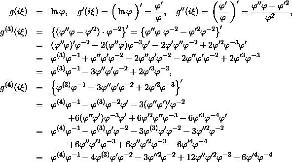 \begin{eqnarray*} g(i\xi) &=& \ln \varphi ,\quad g'(i\xi)= \left\Big(\ln \varphi\right\Big)'=\frac{\varphi'}{\varphi}, \quad g''(i\xi)= \left\bigg(\frac{\varphi'}{\varphi}\right\bigg)' =\frac{\varphi''\varphi-\varphi'^2}{\varphi^2}, \\ g^{(3)}(i\xi)&=& \left\{(\varphi''\varphi-\varphi'^2)\cdot\varphi^{-2}\right\}' =\left\{\varphi''\varphi\&#59;\varphi^{-2}-\varphi'^2\varphi^{-2}\right\}' \\ &=&(\varphi''\varphi)'\varphi^{-2}-2(\varphi''\varphi)\varphi^{-3}\varphi' -2\varphi'\varphi''\varphi^{-2}+2\varphi'^2\varphi^{-3}\varphi'\\ &=& \varphi^{(3)}\varphi^{-1} + \varphi''\varphi' \varphi^{-2} -2\varphi''\varphi'\varphi^{-2} -2\varphi''\varphi'\varphi^{-2} + 2\varphi'^3\varphi^{-3} \\ &=& \varphi^{(3)}\varphi^{-1} -3 \varphi''\varphi' \varphi^{-2} + 2\varphi'^3\varphi^{-3}, \\ g^{(4)}(i\xi)&=& \left\{\varphi^{(3)}\varphi^{-1} -3 \varphi''\varphi' \varphi^{-2} + 2\varphi'^3\varphi^{-3}\right\}' \\ &=& \varphi^{(4)}\varphi^{-1} - \varphi^{(3)}\varphi^{-2}\varphi' -3 (\varphi''\varphi')' \varphi^{-2} \\ && \quad \quad +6 (\varphi''\varphi') \varphi^{-3}\varphi' +6 \varphi'^2 \varphi'' \varphi^{-3} -6 \varphi'^3 \varphi^{-4} \varphi' \\ &=& \varphi^{(4)}\varphi^{-1} - \varphi^{(3)}\varphi'\varphi^{-2} -3 \varphi^{(3)}\varphi' \varphi^{-2} -3 \varphi''^2 \varphi^{-2} \\ && \quad \quad +6 \varphi''\varphi'^2 \varphi^{-3} + 6 \varphi''\varphi'^2 \varphi^{-3} -6 \varphi'^4 \varphi^{-4} \\ &=& \varphi^{(4)}\varphi^{-1} -4 \varphi^{(3)}\varphi' \varphi^{-2} -3 \varphi''^2 \varphi^{-2} +12 \varphi''\varphi'^2 \varphi^{-3} -6 \varphi'^4 \varphi^{-4} \end{eqnarray*}