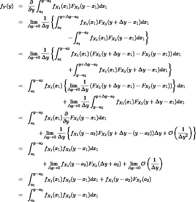 \begin{eqnarray*} f_Y(y) &=& \frac{\partial }{\partial y} \int_{a_1}^{y-a_2} f_{X_1}(x_1) F_{X_2}(y-x_1) dx_1 \\ &=& \lim_{\Delta y \to 0} \frac{1}{\Delta y} \left\{ \int_{a_1}^{y+\Delta y-a_2} f_{X_1}(x_1) F_{X_2}(y+\Delta y-x_1) dx_1 \right \\ && \hspace{80pt} \left - \int_{a_1}^{y-a_2} f_{X_1}(x_1) F_{X_2}(y-x_1) dx_1\right\}\\ &=& \lim_{\Delta y \to 0} \frac{1}{\Delta y} \left\{ \int_{a_1}^{y-a_2} f_{X_1}(x_1) \left( F_{X_2}(y+\Delta y-x_1) - F_{X_2}(y-x_1) \right) dx_1 \right \\ && \hspace{80pt} \left + \int_{y-a_2}^{y+\Delta y-a_2} f_{X_1}(x_1) F_{X_2}(y+\Delta y-x_1) dx_1\right\}\\ &=& \int_{a_1}^{y-a_2} f_{X_1}(x_1) \left\{ \lim_{\Delta y \to 0} \frac{1}{\Delta y}\left( F_{X_2}(y+\Delta y-x_1) - F_{X_2}(y-x_1) \right) \right\} dx_1 \\ && \hspace{70pt} + \lim_{\Delta y \to 0} \frac{1}{\Delta y} \int_{y-a_2}^{y+\Delta y-a_2} f_{X_1}(x_1) F_{X_2}(y+\Delta y-x_1) dx_1 \\ &=& \int_{a_1}^{y-a_2} f_{X_1}(x_1) \frac{\partial }{\partial y} F_{X_2}(y -x_1) dx_1 \\ && \qquad + \lim_{\Delta y \to 0} \frac{1}{\Delta y} \left\{ f_{X_1}(y-a_2) F_{X_2}(y+\Delta y-(y-a_2)) \Delta y + \mathcal{O} \left(\frac{1}{\Delta y^2} \right) \right\} \\ &=& \int_{a_1}^{y-a_2} f_{X_1}(x_1) f_{X_2}(y -x_1) dx_1 \\ && \hspace{30pt} + \lim_{\Delta y \to 0} f_{X_1}(y-a_2) F_{X_2}(\Delta y + a_2) + \lim_{\Delta y \to 0}\mathcal{O} \left(\frac{1}{\Delta y} \right) \\ &=& \int_{a_1}^{y-a_2} f_{X_1}(x_1) f_{X_2}(y -x_1) dx_1 + f_{X_1}(y-a_2) F_{X_2}(a_2) \\ &=& \int_{a_1}^{y-a_2} f_{X_1}(x_1) f_{X_2}(y -x_1) dx_1 \end{eqnarray*}