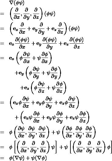 \begin{eqnarray*} && \nabla (\phi \psi) \\ &=& \left( \frac{\partial }{\partial x }, \frac{\partial }{\partial y }, \frac{\partial}{\partial z } \right)(\phi \psi)\\ &=& \left( {\bf e}_x \frac{\partial }{\partial x }+{\bf e}_y\frac{\partial }{\partial y }+{\bf e}_z\frac{\partial}{\partial z } \right)(\phi \psi)\\ &=& {\bf e}_x \frac{\partial(\phi \psi) }{\partial x }+{\bf e}_y\frac{\partial(\phi \psi) }{\partial y }+{\bf e}_z\frac{\partial(\phi \psi) }{\partial z }\\ &=& {\bf e}_x\left( \phi \frac{\partial \psi }{\partial x }+\psi \frac{\partial \phi }{\partial x } \right)\\ && \quad +{\bf e}_y\left( \phi \frac{\partial \psi }{\partial y }+\psi \frac{\partial \phi }{\partial y } \right)\\ && \qquad +{\bf e}_z\left( \phi \frac{\partial \psi }{\partial z }+\psi \frac{\partial \phi }{\partial z } \right)\\ &=& \left( {\bf e}_x \phi \frac{\partial \psi }{\partial x } + {\bf e}_y \phi \frac{\partial \psi }{\partial y } + {\bf e}_z \phi \frac{\partial \psi }{\partial z }\right) \\ && \quad + \left(  {\bf e}_x \psi \frac{\partial \phi }{\partial x } + {\bf e}_y \psi \frac{\partial \phi }{\partial y } +{\bf e}_z \psi \frac{\partial \phi }{\partial z } \right)\\ &=& \phi \left(  \frac{\partial \psi }{\partial x } ,  \frac{\partial \psi }{\partial y },  \frac{\partial \psi }{\partial z }\right)   +  \psi \left(  \frac{\partial \phi }{\partial x } ,  \frac{\partial \phi }{\partial y } , \frac{\partial \phi }{\partial z } \right)\\ &=& \phi \left[ \left(  \frac{\partial }{\partial x } ,  \frac{\partial }{\partial y },  \frac{\partial }{\partial z }\right) \psi \right]  +  \psi \left[ \left(  \frac{\partial }{\partial x } ,  \frac{\partial }{\partial y } , \frac{\partial }{\partial z } \right)\phi \right]\\ &=& \phi (\nabla \psi )+ \psi (\nabla \phi) \end{eqnarray*}