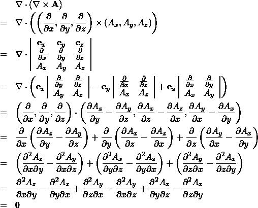 \begin{eqnarray*} &&\nabla \cdot ( \nabla \times {\bf A} ) \ &=& \nabla \cdot \left( \left( \frac{\partial }{\partial x }, \frac{\partial }{\partial y }, \frac{\partial}{\partial z } \right) \times \left( A_x , A_y , A_z \right) \right)\ &=& \nabla \cdot \left| \begin{array}{ccc} {\bf e}_x & {\bf e}_y & {\bf e}_z\ \frac{\partial }{\partial x }& \frac{\partial }{\partial y }& \frac{\partial}{\partial z }\ A_x &  A_y & A_z \end{array} \right| \ &=& \nabla \cdot \left( {\bf e}_x \left| \begin{array}{cc} \frac{\partial }{\partial y }& \frac{\partial}{\partial z }\  A_y &  A_z \end{array} \right| - {\bf e}_y \left| \begin{array}{cc} \frac{\partial }{\partial x }& \frac{\partial}{\partial z }\  A_x & A_z \end{array} \right| + {\bf e}_z \left| \begin{array}{cc} \frac{\partial }{\partial x }& \frac{\partial}{\partial y } \  A_x &  A_y \end{array} \right|  \right)\ &=& \left( \frac{\partial }{\partial x }, \frac{\partial }{\partial y }, \frac{\partial}{\partial z } \right) \cdot  \left( \frac{\partial A_z}{\partial y } - \frac{\partial A_y }{\partial z },  \frac{\partial A_x }{\partial z } - \frac{\partial A_z}{\partial x },  \frac{\partial A_y}{\partial x } - \frac{\partial A_x}{\partial y } \right) \ &=& \frac{\partial }{\partial x } \left( \frac{\partial A_z}{\partial y } - \frac{\partial A_y }{\partial z } \right)+ \frac{\partial }{\partial y } \left( \frac{\partial A_x }{\partial z } - \frac{\partial A_z}{\partial x } \right)+\frac{\partial }{\partial z } \left( \frac{\partial A_y }{\partial x } - \frac{\partial A_x }{\partial y } \right) \ &=&  \left( \frac{\partial^2 A_z}{\partial x \partial y } - \frac{\partial^2 A_y }{\partial x \partial z } \right) + \left( \frac{\partial^2 A_x }{\partial y \partial z } - \frac{\partial^2 A_z}{ \partial y \partial x } \right) + \left( \frac{\partial^2 A_y }{\partial z \partial x } - \frac{\partial^2 A_x }{\partial z \partial y } \right) \ &=&   \frac{\partial^2 A_z}{\partial x \partial y } - \frac{\partial^2 A_z}{ \part