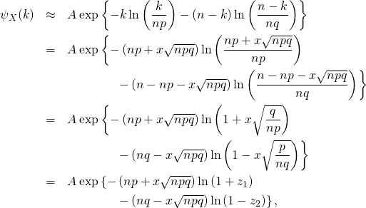 \begin{eqnarray*} \psi_X (k)  &\approx& A  \exp\left\{ -k\ln \left( \frac{k}{np} \right)  - (n-k) \ln \left( \frac{n-k}{nq} \right) \right\} \\ &=& A   \exp\left\{ -\left(np+x\sqrt{npq}\right)\ln \left( \frac{np+x\sqrt{npq}}{np} \right)  \right \\ && \qquad \qquad  \left - \left(n-np-x\sqrt{npq}\right) \ln \left( \frac{n-np-x\sqrt{npq}}{nq} \right) \right\} \\ &=& A   \exp\left\{ -\left(np+x\sqrt{npq}\right)\ln \left( 1+ x \sqrt {\frac{q}{np}} \right)  \right \\ && \qquad \qquad  \left - \left(nq-x\sqrt{npq}\right) \ln \left( 1 - x \sqrt {\frac{p}{nq}} \right) \right\} \\ &=& A   \exp\left\{ -\left(np+x\sqrt{npq}\right)\ln \left( 1+ z_1 \right)  \right \\ && \qquad \qquad  \left - \left(nq-x\sqrt{npq}\right) \ln \left( 1 - z_2 \right) \right\},  \end{eqnarray*}