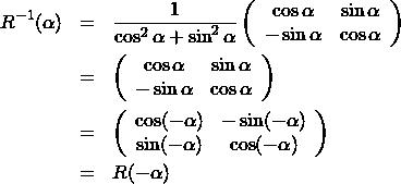 \begin{eqnarray*} R^{-1}(\alpha) &=& \frac{1}{\cos^2 \alpha + \sin^2 \alpha} \left( \begin{array}{cc} \cos \alpha &  \sin \alpha\\ -\sin \alpha & \cos \alpha \end{array} \right)\\ &=& \left( \begin{array}{cc} \cos \alpha &  \sin \alpha\\ -\sin \alpha & \cos \alpha \end{array} \right)\\ &=& \left( \begin{array}{cc} \cos (-\alpha) & - \sin (-\alpha)\\ \sin (-\alpha) & \cos (-\alpha) \end{array} \right)\\ &=&R(-\alpha) \end{eqnarray*}