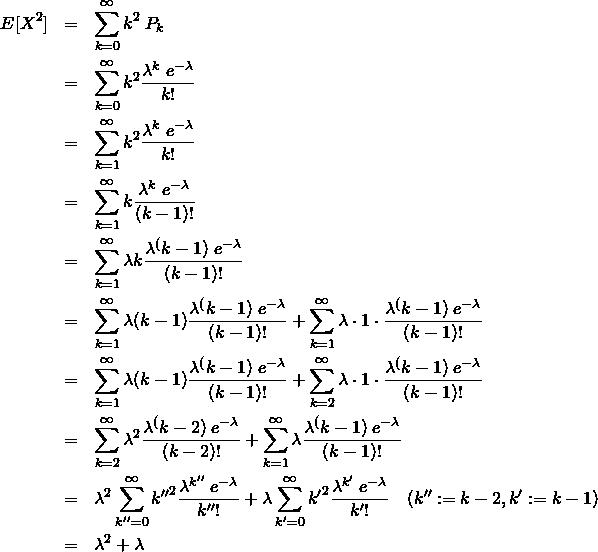 \begin{eqnarray*} E[X^2] &=& \sum_{k=0}^{\infty} k^2 \&#59; P_k \\ &=& \sum_{k=0}^{\infty} k^2 \frac{\lambda^k \&#59; e^{-\lambda} }{k!} \\ &=& \sum_{k=1}^{\infty} k^2 \frac{\lambda^k \&#59; e^{-\lambda} }{k!} \\ &=& \sum_{k=1}^{\infty} k \frac{\lambda^k \&#59; e^{-\lambda} }{(k-1)!} \\ &=& \sum_{k=1}^{\infty} \lambda k \frac{\lambda^(k-1) \&#59; e^{-\lambda} }{(k-1)!} \\ &=& \sum_{k=1}^{\infty} \lambda (k-1) \frac{\lambda^(k-1) \&#59; e^{-\lambda} }{(k-1)!}  + \sum_{k=1}^{\infty} \lambda \cdot 1 \cdot \frac{\lambda^(k-1) \&#59; e^{-\lambda} }{(k-1)!} \\ &=& \sum_{k=1}^{\infty} \lambda (k-1) \frac{\lambda^(k-1) \&#59; e^{-\lambda} }{(k-1)!}  + \sum_{k=2}^{\infty} \lambda \cdot 1 \cdot \frac{\lambda^(k-1) \&#59; e^{-\lambda} }{(k-1)!} \\ &=& \sum_{k=2}^{\infty} \lambda^2 \frac{\lambda^(k-2) \&#59; e^{-\lambda} }{(k-2)!}  + \sum_{k=1}^{\infty} \lambda \frac{\lambda^(k-1) \&#59; e^{-\lambda} }{(k-1)!} \\ &=&  \lambda^2 \sum_{k''=0}^{\infty} {k''}^2 \frac{\lambda^{k''} \&#59; e^{-\lambda} }{{k''}!}  + \lambda \sum_{k'=0}^{\infty} {k'}^2 \frac{\lambda^{k'} \&#59; e^{-\lambda} }{{k'}!} \quad(k'':=k-2, k':= k-1)\\ &=& \lambda^2 + \lambda \end{eqnarray*}