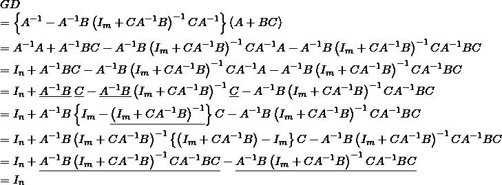 \begin{eqnarray*} && GD \\ &&= \left\{ A^{-1}-A^{-1}B\left(I_m+CA^{-1}B\right)^{-1}CA^{-1} \right\} (A+BC)\nonumber \\ &&= A^{-1}A + A^{-1}BC - A^{-1}B\left(I_m+CA^{-1}B\right)^{-1}CA^{-1}A - A^{-1}B\left(I_m+CA^{-1}B\right)^{-1}CA^{-1}BC \nonumber \\ &&= I_n + A^{-1}BC - A^{-1}B\left(I_m+CA^{-1}B\right)^{-1}CA^{-1}A - A^{-1}B\left(I_m+CA^{-1}B\right)^{-1}CA^{-1}BC \nonumber \\ &&= I_n + \underline{A^{-1}B}\&#59;\underline{C} - \underline{A^{-1}B}\left(I_m+CA^{-1}B\right)^{-1}\underline{C} - A^{-1}B\left(I_m+CA^{-1}B\right)^{-1}CA^{-1}BC \nonumber \\ &&= I_n + A^{-1}B\left\{I_m - \underline{\left(I_m+CA^{-1}B\right)^{-1}}\right\} C - A^{-1}B\left(I_m+CA^{-1}B\right)^{-1}CA^{-1}BC \nonumber \\ &&= I_n + A^{-1}B\left(I_m+CA^{-1}B\right)^{-1} \left\{ \left(I_m+CA^{-1}B\right) - I_m \right\} C - A^{-1}B\left(I_m+CA^{-1}B\right)^{-1}CA^{-1}BC \nonumber \\ &&= I_n + \underline{A^{-1}B \left(I_m+CA^{-1}B\right)^{-1}CA^{-1}BC} -\underline{A^{-1}B\left(I_m+CA^{-1}B\right)^{-1}CA^{-1}BC} \nonumber \\ &&=I_n \nonumber \end{eqnarray*}