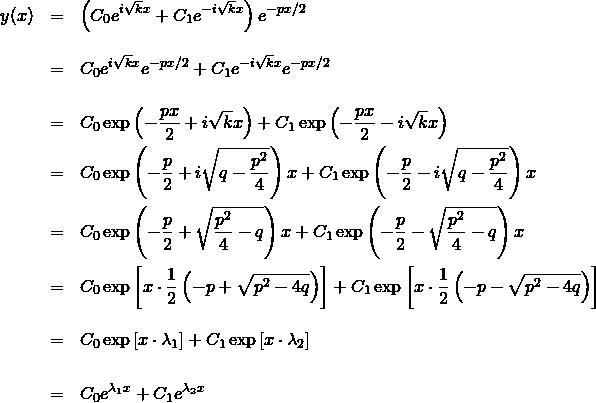 \begin{eqnarray*} y(x)  &=& \left( C_0 e^{i\sqrt{k}x} + C_1 e^{-i\sqrt{k}x} \right)e^{-px/2} \\ &&\\ &=&  C_0 e^{i\sqrt{k}x}e^{-px/2} + C_1 e^{-i\sqrt{k}x}e^{-px/2} \\ &&\\ &=&  C_0 \exp\left(-\frac{px}{2}+i\sqrt{k}x\right) + C_1 \exp\left(-\frac{px}{2}-i\sqrt{k}x\right) \\ &=&  C_0 \exp\left(-\frac{p}{2}+i\sqrt{q - \frac{p^2}{4} }\right)x + C_1 \exp\left(-\frac{p}{2}-i\sqrt{q - \frac{p^2}{4} }\right)x \\ &=&  C_0 \exp\left(-\frac{p}{2}+\sqrt{ \frac{p^2}{4} - q }\right)x + C_1 \exp\left(-\frac{p}{2}-\sqrt{ \frac{p^2}{4} - q }\right)x \\ &=&  C_0 \exp\left[x\cdot \frac{1}{2} \left( -p + \sqrt{p^2-4q} \right)\right] + C_1 \exp\left[x\cdot \frac{1}{2}} \left( -p - \sqrt{p^2-4q} \right)\right] \\ &&\\ &=&  C_0 \exp\left[x\cdot \lambda_1 \right] + C_1 \exp\left[x\cdot \lambda_2 \right] \\ &&\\ &=&  C_0 e^{\lambda_1 x} + C_1 e^{\lambda_2 x} \end{eqnarray*}