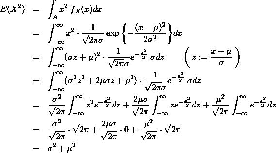 \begin{eqnarray*} E(X^2)&=& \int_A x^2\&#59;f_X(x)dx \\ &=& \int_{-\infty}^{\infty} x^2 \cdot \frac{1}{\sqrt{2\pi}\sigma} \exp{\left\{ -\frac{(x-\mu)^2}{2\sigma^2} \right\}}dx \\ &=& \int_{-\infty}^{\infty} (\sigma z + \mu)^2 \cdot \frac{1}{\sqrt{2\pi}\sigma} e^{-\frac{z^2}{2} }\&#59;\sigma dz \quad \quad \left( \&#59; z:=\frac{x-\mu}{\sigma} \&#59; \right)\\ &=& \int_{-\infty}^{\infty} (\sigma^2 z^2 + 2\mu\sigma z +\mu^2) \cdot \frac{1}{\sqrt{2\pi}\sigma} e^{-\frac{z^2}{2} }\&#59;\sigma dz \\ &=& \frac{\sigma^2}{\sqrt{2\pi}} \int_{-\infty}^{\infty} z^2 e^{-\frac{z^2}{2} } dz +\frac{2\mu\sigma}{\sqrt{2\pi}} \int_{-\infty}^{\infty} z e^{-\frac{z^2}{2} } dz + \frac{\mu^2}{\sqrt{2\pi}} \int_{-\infty}^{\infty} e^{-\frac{z^2}{2} } dz \\ &=& \frac{\sigma^2}{\sqrt{2\pi}} \cdot \sqrt{2\pi} +\frac{2\mu\sigma}{\sqrt{2\pi}} \cdot 0 + \frac{\mu^2}{\sqrt{2\pi}} \cdot \sqrt{2\pi} \\ &=& \sigma^2+\mu^2 \end{eqnarray*}