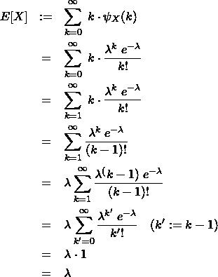 \begin{eqnarray*} E[X]&:=& \sum_{k=0}^{\infty} \; k \cdot \psi_X(k) \\ &=& \sum_{k=0}^{\infty} \; k \cdot \frac{\lambda^k \; e^{-\lambda} }{k!} \\ &=& \sum_{k=1}^{\infty} \; k \cdot \frac{\lambda^k \; e^{-\lambda} }{k!} \\ &=& \sum_{k=1}^{\infty} \frac{\lambda^k \; e^{-\lambda} }{(k-1)!} \\ &=& \lambda \sum_{k=1}^{\infty} \frac{\lambda^(k-1) \; e^{-\lambda} }{(k-1)!} \\ &=& \lambda \sum_{k'=0}^{\infty} \frac{\lambda^{k'} \; e^{-\lambda} }{k'!} \quad (k':=k-1)\\ &=& \lambda \cdot 1 \\ &=& \lambda \end{eqnarray*}