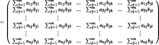 \begin{equation*} = \left( \begin{array}{cccccc} \sum_{j=1}^{m} a_{1j}b_{j1} & \sum_{j=1}^{m} a_{1j}b_{j2} &...&\sum_{j=1}^{m} a_{1j}b_{jk}&...&\sum_{j=1}^{m} a_{1j}b_{jl}\\ \sum_{j=1}^{m} a_{2j}b_{j1} & \sum_{j=1}^{m} a_{2j}b_{j2} &...&\sum_{j=1}^{m} a_{2j}b_{jk}&...&\sum_{j=1}^{m} a_{2j}b_{jl}\\ \vdots & \vdots & &\vdots& &\vdots\\ \sum_{j=1}^{m} a_{ij}b_{j1} & \sum_{j=1}^{m} a_{ij}b_{j2} &...&\sum_{j=1}^{m} a_{ij}b_{jk}&...&\sum_{j=1}^{m} a_{ij}b_{jl}\\ \vdots & \vdots & &\vdots& &\vdots\\ \sum_{j=1}^{m} a_{nj}b_{j1} & \sum_{j=1}^{m} a_{nj}b_{j2} &...&\sum_{j=1}^{m} a_{nj}b_{jk}&...&\sum_{j=1}^{m} a_{nj}b_{jl}\\ \end{array} \right) \end{equation*}