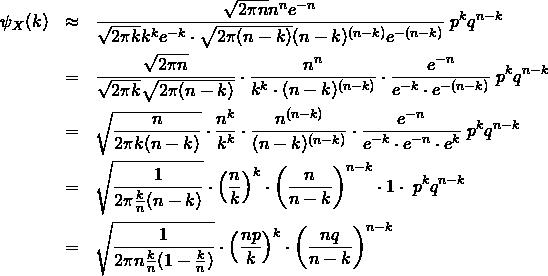 \begin{eqnarray*} \psi_X (k)  &\approx&\frac{\sqrt{2\pi n}n^n e^{-n}}{\sqrt{2\pi k}k^k e^{-k} \cdot \sqrt{2\pi (n-k)}(n-k)^{(n-k)} e^{-(n-k)}}\;p^k q^{n-k}\\ &=& \frac{\sqrt{2\pi n}}{\sqrt{2\pi k} \sqrt{2\pi (n-k)}}  \cdot \frac{n^n}{k^k \cdot (n-k)^{(n-k)}} \cdot \frac{e^{-n}}{e^{-k} \cdot e^{-(n-k)}}\;p^k q^{n-k}\\ &=& \sqrt{ \frac{ n }{ 2\pi k(n-k) }}  \cdot \frac{n^k}{k^k} \cdot \frac{n^{(n-k)}}{(n-k)^{(n-k)}} \cdot \frac{e^{-n}}{e^{-k} \cdot e^{-n} \cdot e^{ k }}\;p^k q^{n-k}\\ &=& \sqrt{ \frac{ 1 }{ 2\pi \frac{k}{n}(n-k) }}  \cdot \left( \frac{n}{k} \right)^k \cdot \left( \frac{n}{n-k} \right)^{n-k} \cdot 1 \cdot \;p^k q^{n-k}\\ &=& \sqrt{ \frac{ 1 }{ 2\pi n \frac{k}{n}(1-\frac{k}{n}) }}  \cdot \left( \frac{np}{k} \right)^k \cdot \left( \frac{nq}{n-k} \right)^{n-k} \end{eqnarray*}