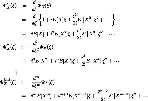 \begin{eqnarray*} \Phi_X'(\xi)&:=&\frac{d}{d\xi}\Phi_X(\xi)\\ &=& \frac{d}{d\xi} \left\{1+ iE[X]\xi + \frac{i^2}{2!}E\left[ X^2 \right]\xi^2 + \cdots \right\} \\ &=& iE[X] + i^2E[X^2]\xi + \frac{i^3}{2!}E\left[ X^3 \right]\xi^2 + \cdots \\ \Phi_X''(\xi) &:=&\frac{d^2}{d\xi^2}\Phi_X(\xi)\\ &=& i^2E[X^2] + i^3E[X^3]\xi + \frac{i^4}{2!}E\left[ X^4 \right]\xi^2 + \cdots \\ \vdots &&\\ \Phi_X^{(m)}(\xi) &:=&\frac{d^m}{d\xi^m}\Phi_X(\xi)\\ &=& i^mE[X^{m}] + i^{m+1}E[X^{m+1}]\xi + \frac{i^{m+2}}{2!}E\left[ X^{m+2} \right]\xi^2 + \cdots  \end{eqnarray*}