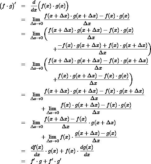 \begin{eqnarray*}  \big( f \cdot g \big)'  &=& \frac{d}{dx}\Big( f(x) \cdot g(x) \Big) \\ &=& \lim_{\Delta x\to 0} \frac{f(x+\Delta x)\cdot g(x+\Delta x) -f(x) \cdot g(x) }{\Delta x} \\ &=& \lim_{\Delta x\to 0} \left( \frac{f(x+\Delta x)\cdot g(x+\Delta x) -f(x) \cdot g(x) }{\Delta x} \right \\ && \qquad \qquad \left +\frac{ - f(x)\cdot g(x+\Delta x) + f(x)\cdot g(x+\Delta x) }{\Delta x} \right) \\ &=& \lim_{\Delta x\to 0} \left( \frac{f(x+\Delta x)\cdot g(x+\Delta x) - f(x)\cdot g(x+\Delta x)  }{\Delta x} \right \\ && \qquad \qquad \left +\frac{ f(x)\cdot g(x+\Delta x)-f(x) \cdot g(x) }{\Delta x} \right)\\ &=& \lim_{\Delta x\to 0}  \frac{f(x+\Delta x)\cdot g(x+\Delta x) - f(x)\cdot g(x+\Delta x)  }{\Delta x}  \\ && \qquad  +\lim_{\Delta x\to 0} \frac{ f(x)\cdot g(x+\Delta x)-f(x) \cdot g(x) }{\Delta x} \\ &=& \lim_{\Delta x\to 0} \frac{ f(x+\Delta x)-f(x) }{\Delta x} \cdot g(x+\Delta x) \\ && \qquad  +\lim_{\Delta x\to 0}  f(x)\cdot \frac{g(x+\Delta x) - g(x)  }{\Delta x} \\ &=& \frac{d f(x)}{dx} \cdot g(x) + f(x) \cdot \frac{d g(x)}{dx} \\ &=&  f' \cdot g + f' \cdot g' \end{eqnarray*}
