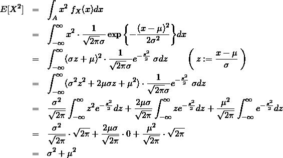 \begin{eqnarray*} E[X^2]&=& \int_A x^2\&#59;f_X(x)dx \\ &=& \int_{-\infty}^{\infty} x^2 \cdot \frac{1}{\sqrt{2\pi}\sigma} \exp{\left\{ -\frac{(x-\mu)^2}{2\sigma^2} \right\}}dx \\ &=& \int_{-\infty}^{\infty} (\sigma z + \mu)^2 \cdot \frac{1}{\sqrt{2\pi}\sigma} e^{-\frac{z^2}{2} }\&#59;\sigma dz \quad \quad \left( \&#59; z:=\frac{x-\mu}{\sigma} \&#59; \right)\\ &=& \int_{-\infty}^{\infty} (\sigma^2 z^2 + 2\mu\sigma z +\mu^2) \cdot \frac{1}{\sqrt{2\pi}\sigma} e^{-\frac{z^2}{2} }\&#59;\sigma dz \\ &=& \frac{\sigma^2}{\sqrt{2\pi}} \int_{-\infty}^{\infty} z^2 e^{-\frac{z^2}{2} } dz +\frac{2\mu\sigma}{\sqrt{2\pi}} \int_{-\infty}^{\infty} z e^{-\frac{z^2}{2} } dz + \frac{\mu^2}{\sqrt{2\pi}} \int_{-\infty}^{\infty} e^{-\frac{z^2}{2} } dz \\ &=& \frac{\sigma^2}{\sqrt{2\pi}} \cdot \sqrt{2\pi} +\frac{2\mu\sigma}{\sqrt{2\pi}} \cdot 0 + \frac{\mu^2}{\sqrt{2\pi}} \cdot \sqrt{2\pi} \\ &=& \sigma^2+\mu^2 \end{eqnarray*}