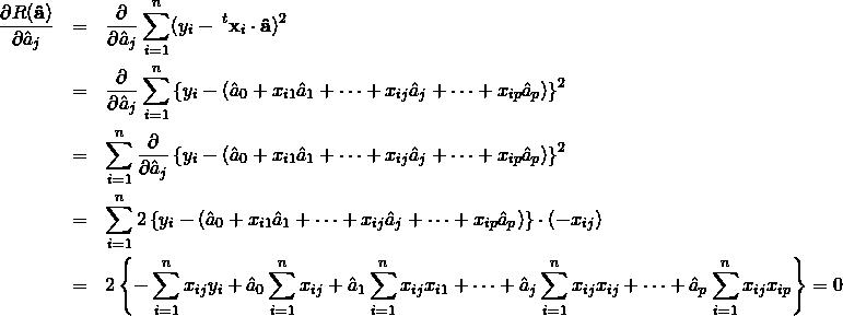 \begin{eqnarray*} \frac{\partial R({\bf \hat a})}{\partial \hat a_j} &=& \frac{\partial}{\partial \hat a_j} \sum_{i=1}^{n} (y_i - \&#59;^t{\bf x}_i\cdot {\bf \hat a})^2 \nonumber \\ &=& \frac{\partial}{\partial \hat a_j} \sum_{i=1}^{n} \left\{ y_i - (\hat a_0 + x_{i1}\hat a_1 + \cdots + x_{ij}\hat a_j + \cdots + x_{ip}\hat a_p )\right\}^2 \nonumber \\ &=& \sum_{i=1}^{n} \frac{\partial}{\partial \hat a_j} \left\{y_i - (\hat a_0 + x_{i1}\hat a_1 + \cdots + x_{ij}\hat a_j + \cdots + x_{ip}\hat a_p )\right\}^2 \nonumber \\ &=& \sum_{i=1}^{n} 2 \left\{y_i - (\hat a_0 + x_{i1}\hat a_1 + \cdots + x_{ij}\hat a_j + \cdots + x_{ip}\hat a_p )\right\}\cdot(-x_{ij}) \nonumber \\ &=& 2 \left\{ - \sum_{i=1}^{n} x_{ij} y_i + \hat a_0 \sum_{i=1}^{n} x_{ij} + \hat a_1 \sum_{i=1}^{n} x_{ij}x_{i1} + \cdots + \hat a_j \sum_{i=1}^{n} x_{ij}x_{ij} + \cdots + \hat a_p \sum_{i=1}^{n} x_{ij}x_{ip} \right\} =0 \nonumber \\ \end{eqnarray*}