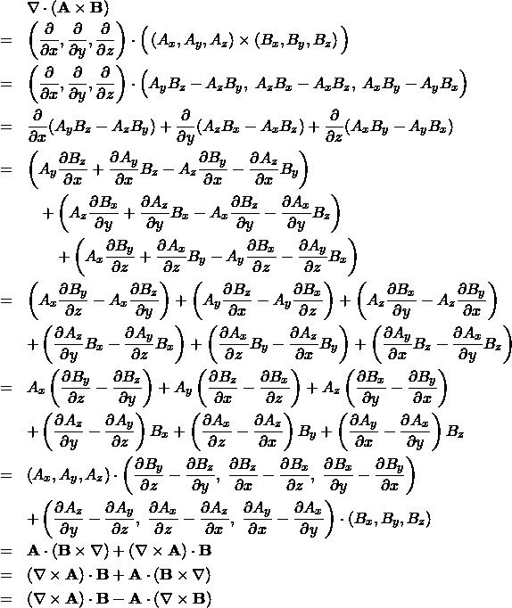 \begin{eqnarray*} && \nabla \cdot ({\bf A} \times {\bf B}) \\ &=&  \left( \frac{\partial}{\partial x }, \frac{\partial}{\partial y }, \frac{\partial}{\partial z } \right) \cdot \Big( \left( A_x , A_y , A_z \right) \times \left( B_x , B_y , B_z \right) \Big) \\ &=&  \left( \frac{\partial}{\partial x }, \frac{\partial}{\partial y }, \frac{\partial}{\partial z } \right) \cdot \Big( A_y B_z - A_z B_y, \; A_z B_x - A_x B_z, \; A_x B_y - A_y B_x \Big)\\ &=& \frac{\partial}{\partial x }( A_y B_z - A_z B_y) + \frac{\partial}{\partial y}(A_z B_x - A_x B_z)+ \frac{\partial}{\partial z } ( A_x B_y - A_y B_x )\\ &=&    \left( A_y \frac{\partial B_z}{\partial x } + \frac{\partial A_y}{\partial x } B_z - A_z \frac{\partial B_y}{\partial x } - \frac{\partial A_z}{\partial x } B_y \right) \\ && \quad + \left( A_z \frac{\partial B_x}{\partial y } + \frac{\partial A_z}{\partial y } B_x - A_x \frac{\partial B_z}{\partial y } - \frac{\partial A_x}{\partial y } B_z \right) \\ &&\qquad + \left( A_x \frac{\partial B_y}{\partial z } + \frac{\partial A_x}{\partial z } B_y - A_y \frac{\partial B_x}{\partial z } - \frac{\partial A_y}{\partial z } B_x \right) \\ &=&     \left( A_x \frac{\partial B_y}{\partial z } - A_x \frac{\partial B_z}{\partial y } \right)  + \left( A_y \frac{\partial B_z}{\partial x } - A_y \frac{\partial B_x}{\partial z } \right)  + \left( A_z \frac{\partial B_x}{\partial y } - A_z \frac{\partial B_y}{\partial x } \right) \\ &&  + \left( \frac{\partial A_z}{\partial y } B_x - \frac{\partial A_y}{\partial z } B_x \right)     + \left( \frac{\partial A_x}{\partial z } B_y - \frac{\partial A_z}{\partial x } B_y \right)     + \left( \frac{\partial A_y}{\partial x } B_z - \frac{\partial A_x}{\partial y } B_z \right) \\ &=&     A_x \left( \frac{\partial B_y}{\partial z } - \frac{\partial B_z}{\partial y } \right)  + A_y \left( \frac{\partial B_z}{\partial x } - \frac{\partial B_x}{\partial z } \right)  + A_z \left( \frac{\partial B_x}{\partial y } - \frac{\partial B_y}{\partial 
