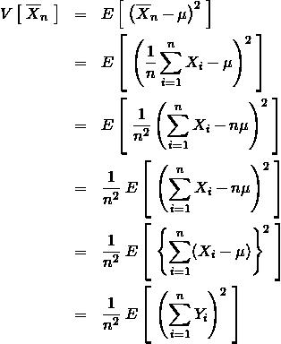 \begin{eqnarray*} V\left[\; \overline{X}_n \; \right]&=&E\left[\; \left( \overline{X}_n -\mu \right)^2 \; \right]\\ &=&E\left[\; \left( \frac{1}{n} \sum_{i=1}^n X_i -\mu \right)^2 \; \right]\\ &=&E\left[\; \frac{1}{n^2} \left(  \sum_{i=1}^n X_i - n \mu \right)^2 \; \right]\\ &=&\frac{1}{n^2} \; E\left[\;  \left(  \sum_{i=1}^n X_i - n \mu \right)^2 \; \right]\\ &=&\frac{1}{n^2} \; E\left[\;  \left\{  \sum_{i=1}^n ( X_i - \mu ) \right\}^2 \; \right]\\ &=&\frac{1}{n^2} \; E\left[\;  \left(  \sum_{i=1}^n  Y_i  \right)^2 \; \right] \end{eqnarray*}
