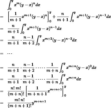 \begin{eqnarray*} && \int_0^y x^m (y-x)^n dx \\ &=& \left[\frac{1}{m+1} x^{m+1}(y-x)^n \right]_0^y + \frac{n}{m+1} \int_0^y x^{m+1} (y-x)^{n-1} dx\\ &=& \frac{n}{m+1} \int_0^y x^{m+1} (y-x)^{n-1} dx\\ &=& \frac{n}{m+1}\cdot \frac{n-1}{m+2} \int_0^y x^{m+2} (y-x)^{n-2} dx\\ && \\ &=& \cdots \\ && \\ &=& \frac{n}{m+1}\cdot \frac{n-1}{m+2} \cdot \cdots \cdot \frac{1}{m+n} \int_0^y x^{m+n} (y-x)^0 dx\\ &=& \frac{n}{m+1}\cdot \frac{n-1}{m+2} \cdot \cdots \cdot \frac{1}{m+n} \int_0^y x^{m+n} dx\\ &=& \frac{n!\; m!}{(m+n)!} \left[ \frac{1}{m+n+1} x^{m+n+1} \right]_0^y\\ &=& \frac{m!\; n!}{(m+n+1)!}y^{m+n+1} \end{eqnarray*}
