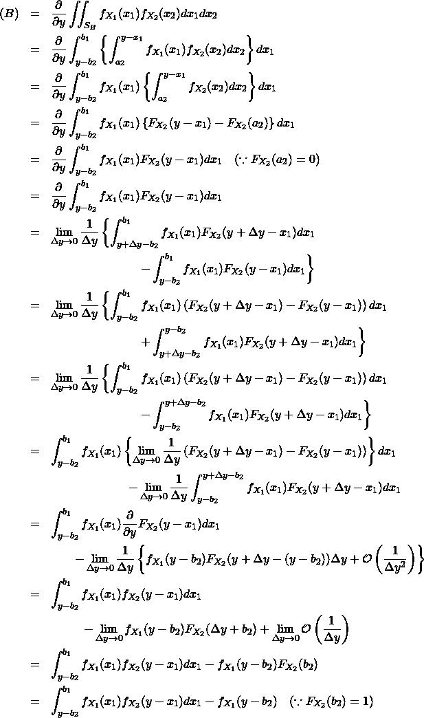 \begin{eqnarray*} (B) &=& \frac{\partial }{\partial y} \iint_{S_B} f_{X_1}(x_1) f_{X_2}(x_2) dx_1 dx_2 \\ &=& \frac{\partial }{\partial y} \int_{y-b_2}^{b_1} \left\{ \int_{a_2}^{y-x_1} f_{X_1}(x_1) f_{X_2}(x_2) dx_2 \right\} dx_1 \\ &=& \frac{\partial }{\partial y} \int_{y-b_2}^{b_1} f_{X_1}(x_1) \left\{ \int_{a_2}^{y-x_1} f_{X_2}(x_2) dx_2 \right\} dx_1 \\ &=& \frac{\partial }{\partial y} \int_{y-b_2}^{b_1} f_{X_1}(x_1) \left\{ F_{X_2}(y-x_1) - F_{X_2}(a_2) \right\} dx_1 \\ &=& \frac{\partial }{\partial y} \int_{y-b_2}^{b_1} f_{X_1}(x_1) F_{X_2}(y-x_1) dx_1 \quad (\because F_{X_2}(a_2)=0) \\ &=& \frac{\partial }{\partial y} \int_{y-b_2}^{b_1} f_{X_1}(x_1) F_{X_2}(y-x_1) dx_1 \\ &=& \lim_{\Delta y \to 0} \frac{1}{\Delta y} \left\{ \int_{y+\Delta y-b_2}^{b_1} f_{X_1}(x_1) F_{X_2}(y+\Delta y-x_1) dx_1 \right \\ && \hspace{80pt} \left - \int_{y-b_2}^{b_1} f_{X_1}(x_1) F_{X_2}(y-x_1) dx_1\right\}\\ &=& \lim_{\Delta y \to 0} \frac{1}{\Delta y} \left\{ \int_{y-b_2}^{b_1} f_{X_1}(x_1) \left( F_{X_2}(y+\Delta y-x_1) - F_{X_2}(y-x_1) \right) dx_1 \right \\ && \hspace{80pt} \left + \int_{y+\Delta y-b_2}^{y-b_2} f_{X_1}(x_1) F_{X_2}(y+\Delta y-x_1) dx_1\right\}\\ &=& \lim_{\Delta y \to 0} \frac{1}{\Delta y} \left\{ \int_{y-b_2}^{b_1} f_{X_1}(x_1) \left( F_{X_2}(y+\Delta y-x_1) - F_{X_2}(y-x_1) \right) dx_1 \right \\ && \hspace{80pt} \left - \int_{y-b_2}^{y+\Delta y-b_2} f_{X_1}(x_1) F_{X_2}(y+\Delta y-x_1) dx_1\right\}\\ &=& \int_{y-b_2}^{b_1} f_{X_1}(x_1) \left\{ \lim_{\Delta y \to 0} \frac{1}{\Delta y}\left( F_{X_2}(y+\Delta y-x_1) - F_{X_2}(y-x_1) \right) \right\} dx_1 \\ && \hspace{70pt} - \lim_{\Delta y \to 0} \frac{1}{\Delta y} \int_{y-b_2}^{y+\Delta y-b_2} f_{X_1}(x_1) F_{X_2}(y+\Delta y-x_1) dx_1 \\ &=& \int_{y-b_2}^{b_1} f_{X_1}(x_1) \frac{\partial }{\partial y} F_{X_2}(y -x_1) dx_1 \\ && \qquad - \lim_{\Delta y \to 0} \frac{1}{\Delta y} \left\{ f_{X_1}(y-b_2) F_{X_2}(y+\Delta y-(y-b_2)) \Delta y + \mathcal{O} \left(\frac{1}{\Delta y^2} \right) \right\} \\ &=& \int_{y