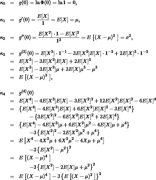 \begin{eqnarray*} \kappa_0 &=& g(0) = \ln \Phi(0) = \ln 1 = 0, \\ && \\ \kappa_1 &=& g'(0) = \frac{E[X]}{1} = E[X]=\mu, \\ && \\ \kappa_2 &=& g''(0)= \frac{E[X^2]\cdot1 - E[X]^2}{1^2} = E\left\big[(X-\mu)^2\right\big] = \sigma^2, \\ && \\ \kappa_3 &=& g^{(3)}(0) = E[X^3]\cdot1^{-1} -3E[X^2]E[X]\cdot 1^{-2} + 2E[X]^3\cdot 1^{-3} \\ &=& E[X^3] -3E[X^2]E[X] + 2E[X]^3 \\ &=& E[X^3] -3E[X^2]\mu + 3 E[X]\mu^3 -\mu ^3 \\ &=& E\left\big[(X-\mu)^3\right\big], \\ && \\ \kappa_4 &=& g^{(4)}(0) \\ &=& E[X^4] -4 E[X^3]E[X] -3 E[X^2]^2 +12 E[X^2]E[X]^2 -6 E[X]^4 \\ &=& \left\{E[X^4] -4 E[X^3]E[X] +6 E[X^2]E[X]^2 -3 E[X]^4 \right\} \\ && \quad \quad - \left\{3 E[X^2]^2 -6 E[X^2]E[X]^2 +3 E[X]^4 \right\}\\ &=& \left\{E[X^4] -4 E[X^3]\mu +6 E[X^2] \mu^2 - 4E[X]\mu + \mu ^4 \right\} \\ && \quad \quad - 3 \left\{E[X^2]^2 -2 E[X^2]\mu^2 + \mu^4 \right\}\\ &=& E\left[X^4 -4 X^3\mu +6 X^2 \mu^2 - 4 X \mu + \mu ^4 \right] \\ && \quad \quad - 3 \left\{E[X^2] - \mu^2 \right\}^2\\ &=& E\left\big[(X-\mu)^4\right\big] \\ && \quad \quad - 3 \left\{E[X^2] - 2E[X]\mu + \mu^2 \right\}^2\\ &=& E\left\big[(X-\mu)^4\right\big] - 3\left\{ E\left\big[(X-\mu)^2\right\big] \right\}^2 \end{eqnarray*}