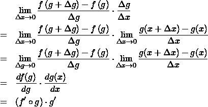 \begin{eqnarray*} && \lim_{\Delta x\to 0} \frac{ f\left(g+ \Delta g \right)  - f\left(g \right)  }{\Delta g} \cdot \frac{ \Delta g  }{\Delta x} \\ &=& \lim_{\Delta x\to 0} \frac{ f\left(g+ \Delta g \right)  - f\left(g \right)  }{\Delta g} \cdot \lim_{\Delta x\to 0} \frac{ g(x+\Delta x)   - g(x)  }{\Delta x} \\ &=& \lim_{\Delta g\to 0} \frac{ f\left(g+ \Delta g \right)  - f\left(g \right)  }{\Delta g} \cdot \lim_{\Delta x\to 0} \frac{ g(x+\Delta x)   - g(x)  }{\Delta x} \\ &=& \frac{d f(g)}{dg} \cdot \frac{d g(x)}{dx} \\ &=&  (f' \circ g) \cdot g'  \end{eqnarray*}
