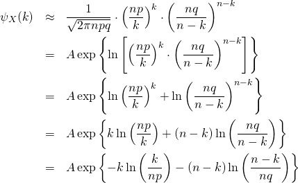 \begin{eqnarray*} \psi_X (k)  &\approx& \frac{ 1 }{ \sqrt{ 2\pi n pq }}   \cdot \left( \frac{np}{k} \right)^k \cdot \left( \frac{nq}{n-k} \right)^{n-k}\\ &=&  A  \exp\left\{ \ln\left[ \left( \frac{np}{k} \right)^k \cdot \left( \frac{nq}{n-k} \right)^{n-k} \right] \right\} \\ &=&  A  \exp\left\{ \ln \left( \frac{np}{k} \right)^k  + \ln \left( \frac{nq}{n-k} \right)^{n-k} \right\} \\ &=&  A \exp\left\{ k\ln \left( \frac{np}{k} \right)  + (n-k) \ln \left( \frac{nq}{n-k} \right) \right\} \\ &=&  A \exp\left\{ -k\ln \left( \frac{k}{np} \right)  - (n-k) \ln \left( \frac{n-k}{nq} \right) \right\}  \end{eqnarray*}