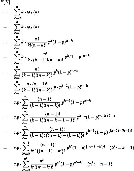 \begin{eqnarray*} &E[X]& \\ &=& \sum_{k=0}^{n} k \cdot \psi_X (k)\\ &=& \sum_{k=1}^{n} k \cdot \psi_X (k)\\ &=& \sum_{k=1}^{n} k \cdot \frac{n!}{k!(n-k)!}\&#59;p^k(1-p)^{n-k} \\ &=& \sum_{k=1}^{n} k \cdot \frac{n!}{k\cdot(k-1)!(n-k)!}\&#59;p^k(1-p)^{n-k} \\ &=& \sum_{k=1}^{n} \frac{n!}{(k-1)!(n-k)!}\&#59;p^k(1-p)^{n-k} \\ &=& \sum_{k=1}^{n} \frac{n\cdot (n-1)!}{(k-1)!(n-k)!}\&#59;p\cdot p^{k-1} (1-p)^{n-k} \\ &=& np\cdot \sum_{k=1}^{n}  \frac{(n-1)!}{(k-1)!(n-k)!}\&#59;p^{k-1}(1-p)^{n-k} \\ &=& np\cdot \sum_{k=1}^{n}  \frac{(n-1)!}{(k-1)!(n-k+1-1)!}\&#59;p^{k-1}(1-p)^{n-k+1-1} \\ &=& np\cdot \sum_{k=1}^{n}  \frac{(n-1)!}{(k-1)! \left\{ (n-1)-(k-1) \right\}! }\&#59;p^{k-1}(1-p)^{\left\{ (n-1)-(k-1) \right\}!} \\ &=& np\cdot \sum_{k'=0}^{n-1}  \frac{(n-1)!}{k'! \left\{ (n-1)-k' \right\}! }\&#59;p^{k'}(1-p)^{\left\{ (n-1)-k' \right\}!} \quad(k':=k-1)\\ &=& np\cdot \sum_{k'=0}^{n'} \frac{n'!}{k'!(n'-k')!}\&#59;p^{k'}(1-p)^{n'-k'} \quad(n':=n-1)\\ \end{eqnarray*}