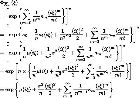 \begin{eqnarray*} && \Phi_{\overline{X}_n}\left(\xi \right) \\ &&= \left[\exp \left\{ \sum_{m=0}^{\infty} \frac{1}{n^m}\kappa_m \frac{(i\xi)^m}{m!} \right\} \right]^n \\ &&= \left[\exp \left\{\kappa_0 + \frac{1}{n}\kappa_1(i\xi)+\frac{1}{n^2}\kappa_2 \frac{(i\xi)^2}{2}+ \sum_{m=3}^{\infty} \frac{1}{n^m}\kappa_m \frac{(i\xi)^m}{m!} \right\} \right]^n \\ &&= \left[\exp \left\{\frac{1}{n}\mu(i\xi)+\frac{1}{n^2}\sigma^2\frac{(i\xi)^2}{2}+ \sum_{m=3}^{\infty} \frac{1}{n^m}\kappa_m \frac{(i\xi)^m}{m!} \right\} \right]^n \\ &&= \exp \left[n \times \left\{\frac{1}{n}\mu(i\xi)+\frac{1}{n^2}\sigma^2\frac{(i\xi)^2}{2}+ \sum_{m=3}^{\infty} \frac{1}{n^m}\kappa_m \frac{(i\xi)^m}{m!} \right\} \right] \\ &&= \exp \left\{\mu(i\xi)+\frac{\sigma^2}{n}\frac{(i\xi)^2}{2}+ \sum_{m=3}^{\infty} \frac{1}{\;n^{m-1}}\kappa_m \frac{(i\xi)^m}{m!} \right\} \end{eqnarray*}