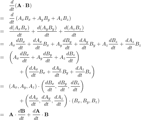 \begin{eqnarray*} &&\frac{d}{dt} ({\bf A} \cdot {\bf B})\\ &=& \frac{d}{dt} \left( A_x B_x + A_y B_y + A_z B_z \right) \\ &=& \frac{d( A_x B_x)}{dt} + \frac{d( A_y B_y)}{dt} + \frac{d( A_z B_z )}{dt} \\ &=& A_x \frac{ d B_x}{dt} + \frac{d A_x}{dt}B_x + A_y \frac{ d B_y}{dt} + \frac{d A_y }{dt}B_y + A_z \frac{ d B_z}{dt} + \frac{d A_z}{dt}B_z \\ &=& \left( A_x \frac{ d B_x}{dt} + A_y \frac{ d B_y}{dt} + A_z \frac{ d B_z}{dt} \right) \\ && \qquad + \left( \frac{d A_x}{dt}B_x + \frac{d A_y }{dt}B_y + \frac{d A_z}{dt}B_z \right) \\ &=& \left( A_x, A_y, A_z \right) \cdot \left( \frac{ d B_x}{dt}, \frac{ d B_y}{dt}, \frac{ d B_z}{dt} \right) \\ && \qquad + \left( \frac{d A_x}{dt}, \frac{d A_y }{dt}, \frac{d A_z}{dt} \right) \cdot \left( B_x, B_y, B_z \right) \\ &=& {\bf A} \cdot \frac{d {\bf B}}{dt} + \frac{d {\bf A} }{dt} \cdot {\bf B} \end{eqnarray*}