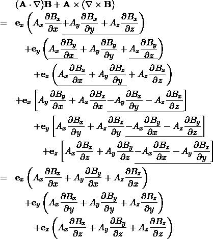 \begin{eqnarray*} && ({\bf A} \cdot \nabla  ){\bf B} + {\bf A} \times (\nabla \times {\bf B}) \\ &=&  {\bf e}_x \left( A_x \frac{\partial B_x}{\partial x } \underline{ +  A_y \frac{\partial B_x}{\partial y } +  A_z \frac{\partial B_x}{\partial z }}  \right)  \\ && \quad + {\bf e}_y \left( \underline{ A_x \frac{\partial B_y}{\partial x } } +  A_y \frac{\partial B_y}{\partial y } + \underline{ A_z \frac{\partial B_y}{\partial z } } \right)  \\ && \qquad + {\bf e}_z \left( \underline{ A_x \frac{\partial B_z}{\partial x } +  A_y \frac{\partial B_z}{\partial y } } +  A_z \frac{\partial B_z}{\partial z }  \right)  \\ && + {\bf e}_x \left[ A_y  \frac{\partial B_y}{\partial x } + A_z \frac{\partial B_z}{\partial x } \underline{- A_y \frac{\partial B_x}{\partial y } -  A_z \frac{\partial B_x}{\partial z }}  \right]  \\ && \qquad + {\bf e}_y \left[ A_x \frac{\partial B_x}{\partial y } + A_z \frac{\partial B_z}{\partial y } \underline{- A_x \frac{\partial B_y}{\partial x } - A_z \frac{\partial B_y}{\partial z } } \right]  \\ && \quad \qquad + {\bf e}_z \left[ A_x \frac{\partial B_x}{\partial z } + A_y \frac{\partial B_y}{\partial z } \underline{ - A_x \frac{\partial B_z}{\partial x } - A_y \frac{\partial B_z}{\partial y }} \right]  \\ &=&  {\bf e}_x \left( A_x \frac{\partial B_x}{\partial x } +  A_y \frac{\partial B_y}{\partial x } +  A_z \frac{\partial B_z}{\partial x }  \right)  \\ && \quad + {\bf e}_y \left( A_x \frac{\partial B_x}{\partial y } +  A_y \frac{\partial B_y}{\partial y } +  A_z \frac{\partial B_z}{\partial y }  \right)  \\ && \qquad + {\bf e}_z \left( A_x \frac{\partial B_x}{\partial z } +  A_y \frac{\partial B_y}{\partial z }+  A_z \frac{\partial B_z}{\partial z }  \right)  \\ \end{eqnarray*}