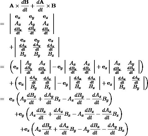 \begin{eqnarray*} && {\bf A} \times \frac{d {\bf B}}{dt} + \frac{d {\bf A} }{dt} \times {\bf B} \\ &=& \left| \begin{array}{ccc} {\bf e}_x & {\bf e}_y & {\bf e}_z\\ A_x & A_y & A_z\\ \frac{dB_x}{dt}  & \frac{dB_y}{dt}  & \frac{dB_z}{dt}  \end{array} \right| \\ && + \left| \begin{array}{ccc} {\bf e}_x & {\bf e}_y & {\bf e}_z\\ \frac{dA_x}{dt}  & \frac{dA_y}{dt}  & \frac{dA_z}{dt} \\ B_x & B_y & B_z \end{array} \right| \\ &=& \left( {\bf e}_x \left| \begin{array}{cc} A_y & A_z\\ \frac{dB_y}{dt}  & \frac{dB_z}{dt}  \end{array} \right| - {\bf e}_y \left| \begin{array}{cc} A_x & A_z\\ \frac{dB_x}{dt}  & \frac{dB_z}{dt}  \end{array} \right| + {\bf e}_z \left| \begin{array}{cc} A_x & A_y \\ \frac{dB_x}{dt}  & \frac{dB_y}{dt}  \end{array} \right| \right)\\ &&+ \left( {\bf e}_x \left| \begin{array}{cc} \frac{dA_y}{dt}  & \frac{dA_z}{dt} \\ B_y & B_z \end{array} \right| - {\bf e}_y \left| \begin{array}{cc} \frac{dA_x}{dt}  & \frac{dA_z}{dt} \\ B_x & B_z \end{array} \right| + {\bf e}_z \left| \begin{array}{cc} \frac{dA_x}{dt}  & \frac{dA_y}{dt}  \\ B_x & B_y \end{array} \right| \right)\\ &=&  {\bf e}_x \left( A_y \frac{dB_z}{dt} + \frac{dA_y}{dt} B_z - A_z \frac{dB_y}{dt} - \frac{dA_z}{dt} B_y \right)\\ &&\quad +{\bf e}_y \left( A_z \frac{dB_x}{dt} + \frac{dA_z}{dt} B_x - A_x \frac{dB_z}{dt} - \frac{dA_x}{dt} B_z \right)\\ &&\qquad +{\bf e}_z \left( A_x \frac{dB_y}{dt} + \frac{dA_x}{dt} B_y - A_y \frac{dB_x}{dt} - \frac{dA_y}{dt} B_x \right) \end{eqnarray*}