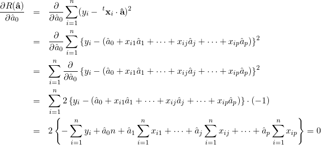 \begin{eqnarray*} \frac{\partial R({\bf \hat a})}{\partial \hat a_0} &=& \frac{\partial}{\partial \hat a_0} \sum_{i=1}^{n} (y_i - \&#59;^t{\bf x}_i\cdot {\bf \hat a})^2 \nonumber \\ &=& \frac{\partial}{\partial \hat a_0} \sum_{i=1}^{n} \left\{ y_i - (\hat a_0 + x_{i1}\hat a_1 + \cdots + x_{ij}\hat a_j + \cdots + x_{ip}\hat a_p )\right\}^2 \nonumber \\ &=& \sum_{i=1}^{n} \frac{\partial}{\partial \hat a_0} \left\{y_i - (\hat a_0 + x_{i1}\hat a_1 + \cdots + x_{ij}\hat a_j + \cdots + x_{ip}\hat a_p )\right\}^2 \nonumber \\ &=& \sum_{i=1}^{n} 2 \left\{y_i - (\hat a_0 + x_{i1}\hat a_1 + \cdots + x_{ij}\hat a_j + \cdots + x_{ip}\hat a_p )\right\}\cdot(-1) \nonumber \\ &=& 2 \left\{ - \sum_{i=1}^{n} y_i + \hat a_0 n + \hat a_1 \sum_{i=1}^{n} x_{i1} + \cdots + \hat a_j \sum_{i=1}^{n} x_{ij} + \cdots + \hat a_p \sum_{i=1}^{n} x_{ip} \right\} =0 \end{eqnarray*}