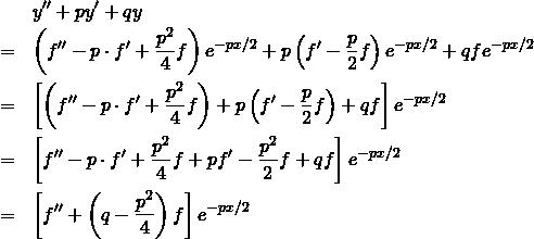 \begin{eqnarray*} && y'' + py' + qy \\ &=& \left( f'' - p \cdot f'   + \frac{p^2}{4} f \right)  e^{-px/2} + p\left( f' - \frac{p}{2} f \right)  e^{-px/2} + q f e^{-px/2}\\ &=& \left[ \left( f'' - p \cdot f'   + \frac{p^2}{4} f \right)  + p\left( f' - \frac{p}{2} f \right)  + q f \right] e^{-px/2}\\ &=& \left[  f'' - p \cdot f'   + \frac{p^2}{4} f  + p f' - \frac{p^2}{2} f + q f \right] e^{-px/2}\\ &=& \left[  f''    + \left( q - \frac{p^2}{4}  \right) f \right] e^{-px/2} \end{eqnarray*}