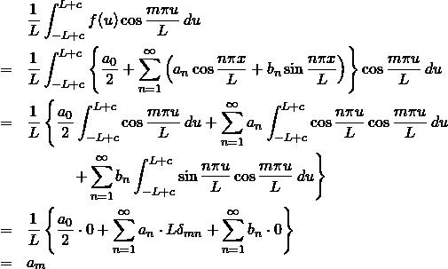 \begin{eqnarray*} &&\frac{1}{L}\int^{L+c}_{-L+c} f(u) \cos \frac{m\pi u}{L} \: du \nonumber \\ &=&\frac{1}{L}\int^{L+c}_{-L+c} \left\{\frac{a_0}{2} + \sum^{\infty}_{n=1} \left(a_n \cos \frac{n\pi x}{L} + b_n \sin \frac{n\pi x}{L} \right) \right\} \cos \frac{m\pi u}{L} \: du \nonumber \\ &=&\frac{1}{L} \left\{ \frac{a_0}{2} \int^{L+c}_{-L+c} \cos \frac{m\pi u}{L} \: du + \sum^{\infty}_{n=1} a_n \int^{L+c}_{-L+c} \cos \frac{n\pi u}{L} \cos \frac{m\pi u}{L} \: du \right \\ && \quad \quad \quad \left + \sum^{\infty}_{n=1} b_n \int^{L+c}_{-L+c} \sin \frac{n\pi u}{L} \cos \frac{m\pi u}{L} \: du \right\} \nonumber \\ &=&\frac{1}{L} \left\{ \frac{a_0}{2} \cdot 0 + \sum^{\infty}_{n=1} a_n \cdot L\delta_{mn} + \sum^{\infty}_{n=1} b_n \cdot 0 \right\} \nonumber \\ &=& a_m \end{eqnarray*}