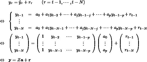 \begin{eqnarray*} &&y_{\tau} = \hat y_{\tau} + r_{\tau} \qquad (\tau = t-1,\cdots,t-N) \\ &&\nonumber \\ &\Leftrightarrow& \left\{ \begin{array}{ccl} y_{t-1} & = & a_0 + a_1y_{t-2}+\cdots +a_jy_{t-1-j}+\cdots +a_py_{t-1-p} + r_{t-1}\\ \vdots && \\ y_{t-N} & = & a_0 + a_1y_{t-N-1}+\cdots +a_jy_{t-N-j}+\cdots +a_py_{t-N-p} + r_{t-N} \end{array} \\ &&\nonumber \\ &\Leftrightarrow& \left( \begin{array}{c} y_{t-1} \\ \vdots \\ y_{t-N} \end{array} \right) = \left( \begin{array}{cccc} 1 & y_{t-2} & \cdots & y_{t-1-p}\\ \vdots &\vdots&&\vdots \\ 1 & y_{t-N-1} & \cdots & y_{t-N-p} \end{array} \right) \left( \begin{array}{c} a_0 \\ \vdots \\ a_p \end{array} \right) + \left( \begin{array}{c} r_{t-1} \\ \vdots \\ r_{t-N} \end{array} \right)\\ &&\nonumber \\ &\Leftrightarrow& {\bf y} = Z{\bf a} + {\bf r} \end{eqnarray*}