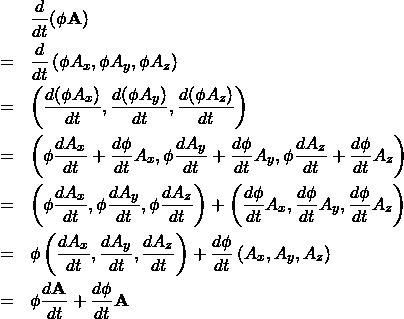 \begin{eqnarray*} &&\frac{d}{dt} (\phi {\bf A})\\ &=& \frac{d}{dt} \left( \phi A_x, \phi A_y, \phi A_z \right) \\ &=& \left( \frac{d(\phi A_x)}{dt}, \frac{d(\phi A_y)}{dt}, \frac{d(\phi A_z)}{dt} \right) \\ &=& \left( \phi \frac{ d A_x}{dt} + \frac{d\phi}{dt}A_x, \phi \frac{ d A_y}{dt} + \frac{d\phi}{dt}A_y, \phi \frac{ d A_z}{dt} + \frac{d\phi}{dt}A_z \right) \\ &=& \left( \phi \frac{ d A_x}{dt}, \phi \frac{ d A_y}{dt}, \phi \frac{ d A_z}{dt} \right) + \left( \frac{d\phi}{dt}A_x, \frac{d\phi}{dt}A_y, \frac{d\phi}{dt}A_z \right) \\ &=& \phi \left( \frac{ d A_x}{dt}, \frac{ d A_y}{dt}, \frac{ d A_z}{dt} \right) + \frac{d\phi}{dt} \left( A_x, A_y, A_z \right) \\ &=& \phi \frac{d {\bf A}}{dt} + \frac{d \phi }{dt} {\bf A} \end{eqnarray*}