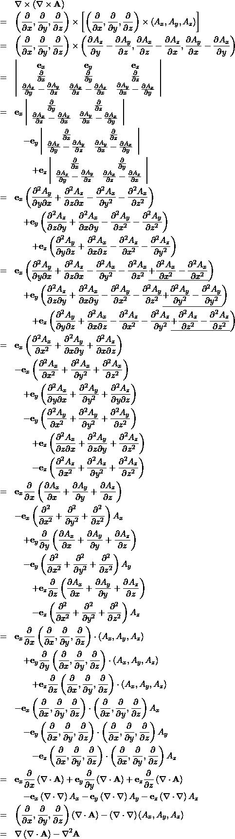 \begin{eqnarray*} && \nabla \times (\nabla \times {\bf A})  \\ &=&  \left( \frac{\partial}{\partial x }, \frac{\partial}{\partial y }, \frac{\partial}{\partial z } \right) \times \left[ \left( \frac{\partial}{\partial x }, \frac{\partial}{\partial y }, \frac{\partial}{\partial z } \right) \times \left( A_x , A_y , A_z \right) \right] \\ &=& \left( \frac{\partial }{\partial x }, \frac{\partial }{\partial y }, \frac{\partial}{\partial z } \right) \times  \left( \frac{\partial A_z}{\partial y } - \frac{\partial A_y }{\partial z },  \frac{\partial A_x }{\partial z } - \frac{\partial A_z}{\partial x },  \frac{\partial A_y}{\partial x } - \frac{\partial A_x}{\partial y } \right) \\ &=& \left| \begin{array}{ccc} {\bf e}_x & {\bf e}_y & {\bf e}_z\\ \frac{\partial }{\partial x }& \frac{\partial }{\partial y }& \frac{\partial}{\partial z }\\ \frac{\partial A_z}{\partial y } - \frac{\partial A_y }{\partial z }&  \frac{\partial A_x }{\partial z } - \frac{\partial A_z}{\partial x }&  \frac{\partial A_y}{\partial x } - \frac{\partial A_x}{\partial y }  \end{array} \right| \\ &=& {\bf e}_x \left| \begin{array}{cc} \frac{\partial }{\partial y }& \frac{\partial}{\partial z }\\  \frac{\partial A_x }{\partial z } - \frac{\partial A_z}{\partial x }&  \frac{\partial A_y}{\partial x } - \frac{\partial A_x}{\partial y }  \end{array} \right| \\ && \quad - {\bf e}_y \left| \begin{array}{cc} \frac{\partial }{\partial x }& \frac{\partial}{\partial z }\\ \frac{\partial A_z}{\partial y } - \frac{\partial A_y }{\partial z }&  \frac{\partial A_y}{\partial x } - \frac{\partial A_x}{\partial y }  \end{array} \right| \\ && \qquad + {\bf e}_z \left| \begin{array}{cc} \frac{\partial }{\partial x }& \frac{\partial}{\partial y } \\ \frac{\partial A_z}{\partial y } - \frac{\partial A_y }{\partial z }&  \frac{\partial A_x }{\partial z } - \frac{\partial A_z}{\partial x } \end{array} \right|\\ &=& {\bf e}_x \left(\frac{\partial^2 A_y}{\partial y \partial x } + \frac{\partial^2 A_z}{\partial z \partial x } 