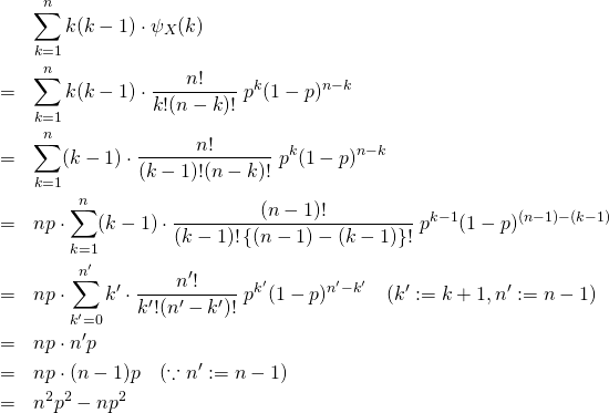 \begin{eqnarray*} && \sum_{k=1}^{n} k(k -1) \cdot \psi_X (k) \\ &=& \sum_{k=1}^{n} k(k -1) \cdot \frac{n!}{k!(n-k)!}\&#59;p^k(1-p)^{n-k}\\ &=& \sum_{k=1}^{n} (k -1) \cdot \frac{n!}{(k -1)!(n-k)!}\&#59;p^k(1-p)^{n-k}\\ &=& np\cdot \sum_{k=1}^{n} (k -1) \cdot \frac{(n-1)!}{(k -1)!\left\{ (n-1)-(k-1) \right\} !}\&#59;p^{k-1}(1-p)^{(n-1)-(k-1)}\\ &=& np\cdot \sum_{k'=0}^{n'} k' \cdot \frac{n'!}{k'!(n'-k')!}\&#59;p^{k'}(1-p)^{n'-k'} \quad(k':=k+1, n':=n-1) \\ &=& np\cdot n'p \\ &=& np\cdot (n-1)p  \quad(\because n':=n-1) \\ &=& n^2p^2 -np^2 \end{eqnarray*}