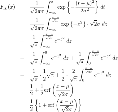 \begin{eqnarray*} F_X(x) &=& \frac{1}{\sqrt{2\pi}\sigma} \int_{-\infty}^{x} \exp{\left\{ -\frac{(t-\mu)^2}{2\sigma^2} \right\}} \&#59; dt \\ &=& \frac{1}{\sqrt{2\pi}\sigma} \int_{-\infty}^{\frac{x-\mu}{\sqrt{2}\sigma}} \exp{\left\{ -z^2 \right\}} \cdot \sqrt{2}\sigma \&#59; dz \\ &=& \frac{1}{\sqrt{\pi}} \int_{-\infty}^{\frac{x-\mu}{\sqrt{2}\sigma}} e^{-z^2} \&#59; dz\\ &=& \frac{1}{\sqrt{\pi}} \int_{-\infty}^{0} e^{-z^2} \&#59; dz + \frac{1}{\sqrt{\pi}} \int_{0}^{\frac{x-\mu}{\sqrt{2}\sigma}} e^{-z^2} \&#59; dz\\ &=& \frac{1}{\sqrt{\pi}} \cdot\frac12 \sqrt{\pi} + \frac12 \cdot \frac{2}{\sqrt{\pi}} \int_{0}^{\frac{x-\mu}{\sqrt{2}\sigma}} e^{-z^2} \&#59; dz\\ &=& \frac12 + \frac12 {\rm erf} \left( \frac{x-\mu}{\sqrt{2}\sigma } \right)  \\ &=& \frac12 \left\{ 1+ {\rm erf} \left( \frac{x-\mu}{\sqrt{2}\sigma } \right) \right\}  \end{eqnarray*}