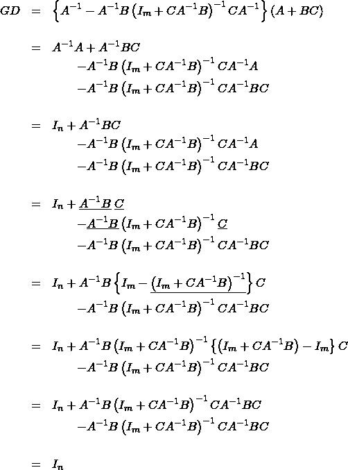 \begin{eqnarray*} GD &=& \left\{ A^{-1}-A^{-1}B\left(I_m+CA^{-1}B\right)^{-1}CA^{-1} \right\} (A+BC) \\ && \\ &=& A^{-1}A + A^{-1}BC \\ && \qquad - A^{-1}B\left(I_m+CA^{-1}B\right)^{-1}CA^{-1}A \\ && \qquad - A^{-1}B\left(I_m+CA^{-1}B\right)^{-1}CA^{-1}BC \\ && \\ &=& I_n + A^{-1}BC \\ && \qquad - A^{-1}B\left(I_m+CA^{-1}B\right)^{-1}CA^{-1}A \\ && \qquad - A^{-1}B\left(I_m+CA^{-1}B\right)^{-1}CA^{-1}BC \\ && \\ &=& I_n + \underline{A^{-1}B}\;\underline{C} \\ && \qquad - \underline{A^{-1}B}\left(I_m+CA^{-1}B\right)^{-1}\underline{C} \\ && \qquad - A^{-1}B\left(I_m+CA^{-1}B\right)^{-1}CA^{-1}BC \\ && \\ &=& I_n + A^{-1}B\left\{I_m - \underline{\left(I_m+CA^{-1}B\right)^{-1}}\right\} C \\ && \qquad - A^{-1}B\left(I_m+CA^{-1}B\right)^{-1}CA^{-1}BC \\ && \\ &=& I_n + A^{-1}B\left(I_m+CA^{-1}B\right)^{-1} \left\{ \left(I_m+CA^{-1}B\right) - I_m \right\} C \\ && \qquad - A^{-1}B\left(I_m+CA^{-1}B\right)^{-1}CA^{-1}BC \\ && \\ &=& I_n + A^{-1}B \left(I_m+CA^{-1}B\right)^{-1}CA^{-1}BC \\ && \qquad -A^{-1}B\left(I_m+CA^{-1}B\right)^{-1}CA^{-1}BC \\ && \\ &=&I_n \end{eqnarray*}